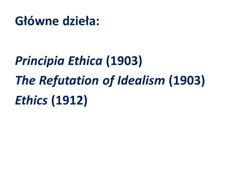 Główne dzieła: Principia Ethica (1903) The Refutation of Idealism (1903) Ethics (1912)