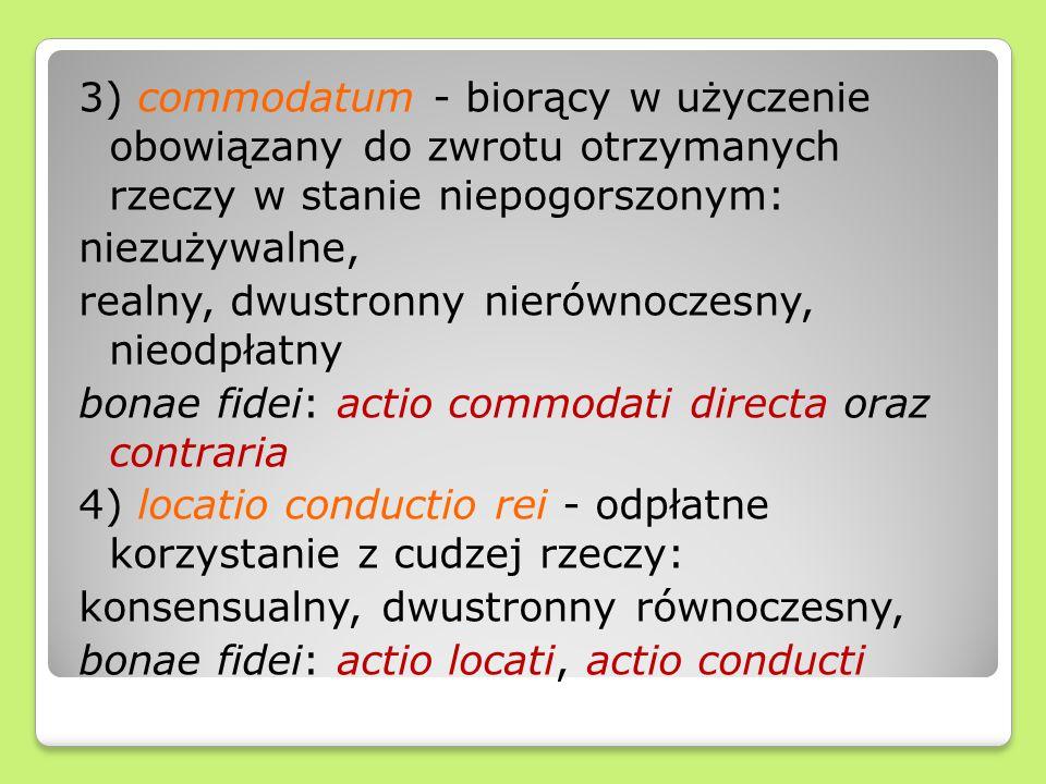 3) commodatum - biorący w użyczenie obowiązany do zwrotu otrzymanych rzeczy w stanie niepogorszonym: niezużywalne, realny, dwustronny nierównoczesny, nieodpłatny bonae fidei: actio commodati directa oraz contraria 4) locatio conductio rei - odpłatne korzystanie z cudzej rzeczy: konsensualny, dwustronny równoczesny, bonae fidei: actio locati, actio conducti