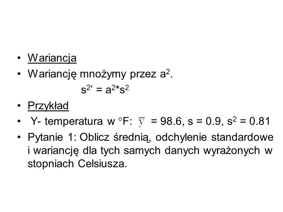 Wariancja Wariancję mnożymy przez a2. s2' = a2*s2. Przykład. Y- temperatura w F: = 98.6, s = 0.9, s2 = 0.81.