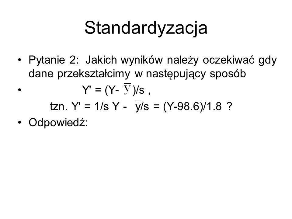 Standardyzacja Pytanie 2: Jakich wyników należy oczekiwać gdy dane przekształcimy w następujący sposób.