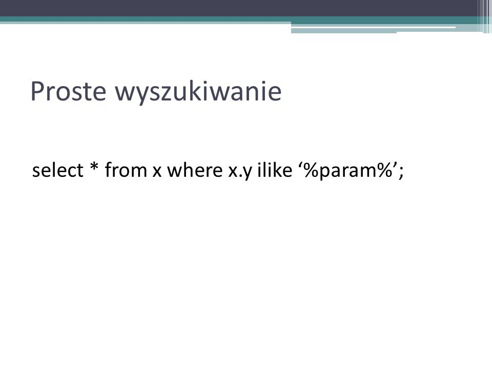 Proste wyszukiwanie select * from x where x.y ilike '%param%';