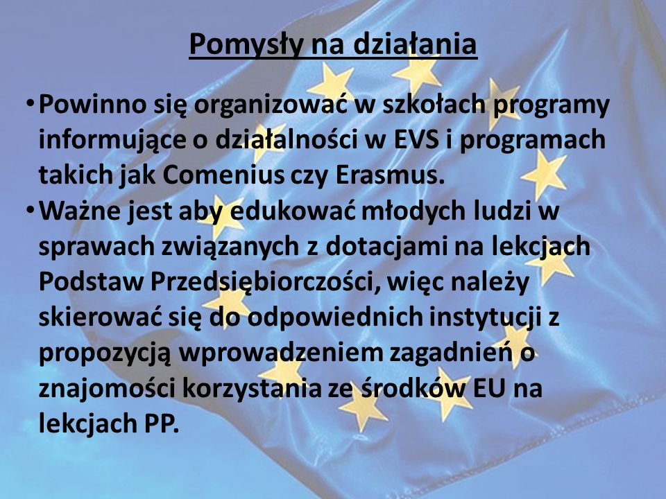 Pomysły na działania Powinno się organizować w szkołach programy informujące o działalności w EVS i programach takich jak Comenius czy Erasmus.