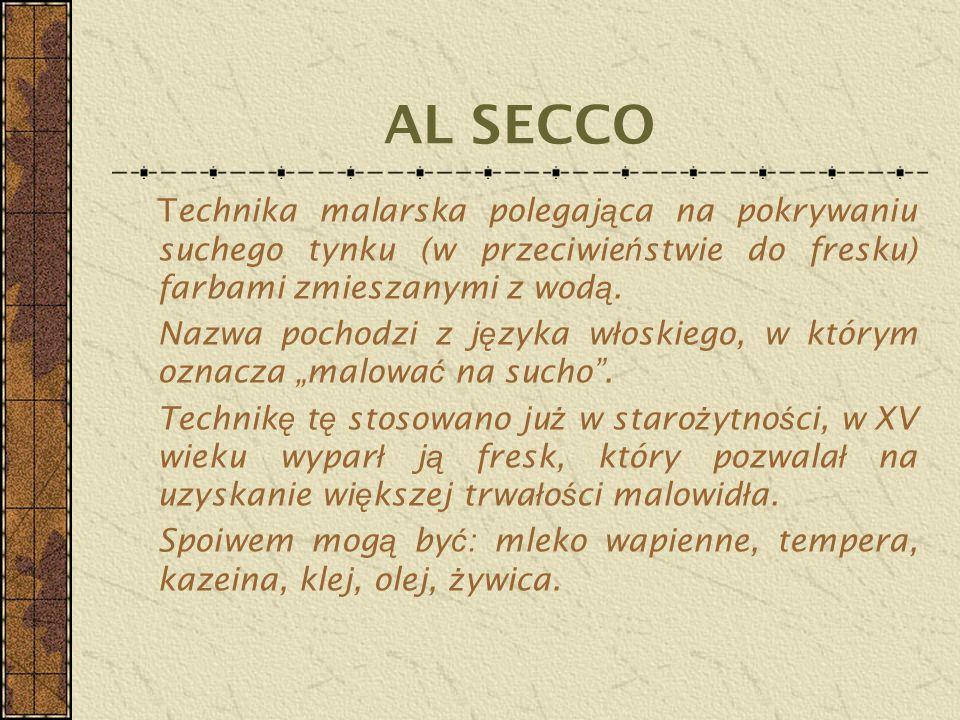 AL SECCO Technika malarska polegająca na pokrywaniu suchego tynku (w przeciwieństwie do fresku) farbami zmieszanymi z wodą.