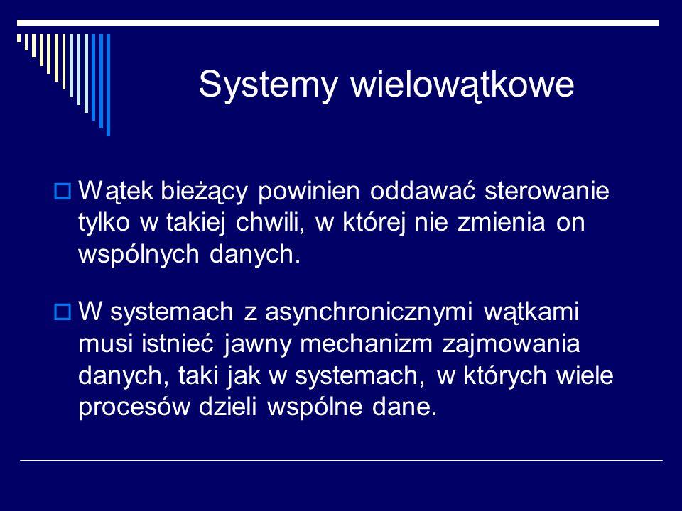 Systemy wielowątkowe Wątek bieżący powinien oddawać sterowanie tylko w takiej chwili, w której nie zmienia on wspólnych danych.