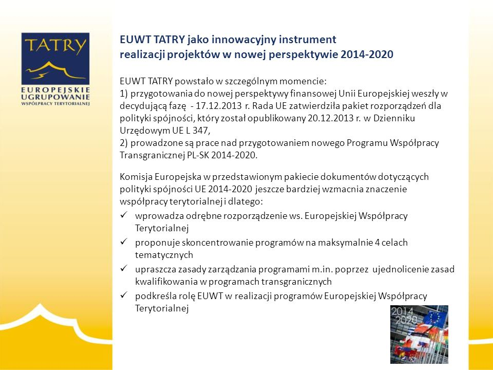 EUWT TATRY jako innowacyjny instrument realizacji projektów w nowej perspektywie 2014-2020 EUWT TATRY powstało w szczególnym momencie: 1) przygotowania do nowej perspektywy finansowej Unii Europejskiej weszły w decydującą fazę - 17.12.2013 r. Rada UE zatwierdziła pakiet rozporządzeń dla polityki spójności, który został opublikowany 20.12.2013 r. w Dzienniku Urzędowym UE L 347, 2) prowadzone są prace nad przygotowaniem nowego Programu Współpracy Transgranicznej PL-SK 2014-2020.