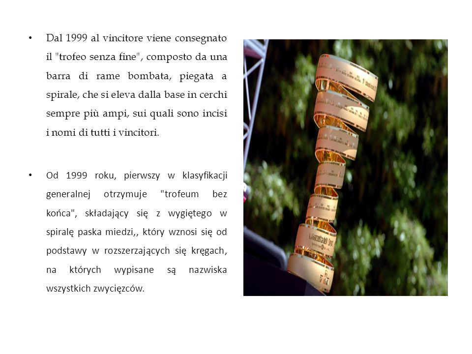 Dal 1999 al vincitore viene consegnato il trofeo senza fine , composto da una barra di rame bombata, piegata a spirale, che si eleva dalla base in cerchi sempre più ampi, sui quali sono incisi i nomi di tutti i vincitori.