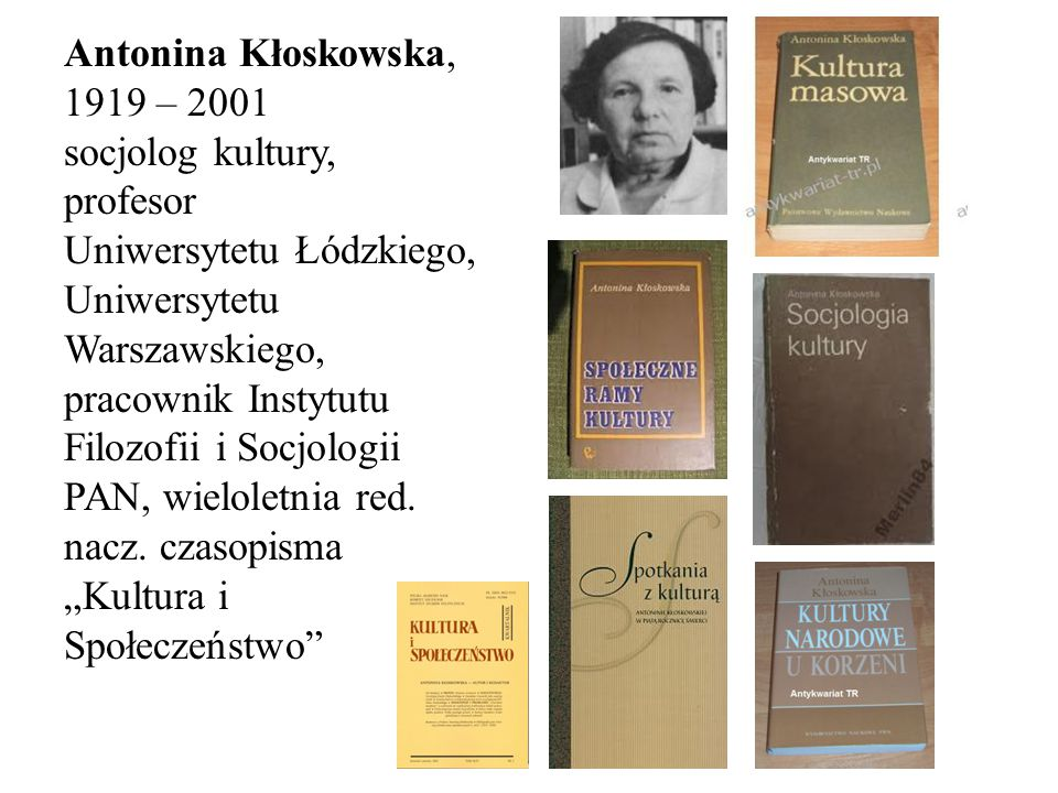 Antonina Kłoskowska, 1919 – 2001 socjolog kultury, profesor Uniwersytetu Łódzkiego, Uniwersytetu Warszawskiego, pracownik Instytutu Filozofii i Socjologii PAN, wieloletnia red.