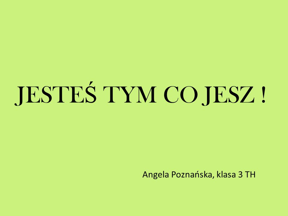 JESTEŚ TYM CO JESZ ! Angela Poznańska, klasa 3 TH