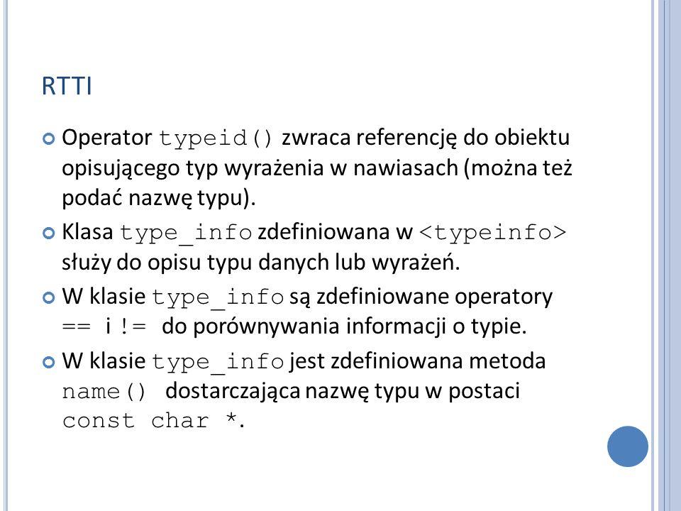 RTTI Operator typeid() zwraca referencję do obiektu opisującego typ wyrażenia w nawiasach (można też podać nazwę typu).