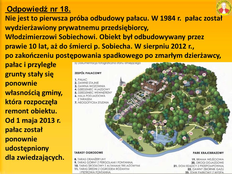 Odpowiedź nr 18. Nie jest to pierwsza próba odbudowy pałacu. W 1984 r. pałac został wydzierżawiony prywatnemu przedsiębiorcy,