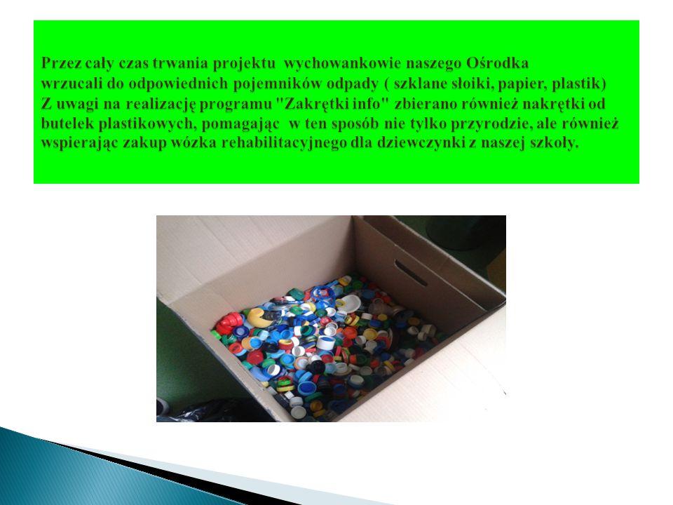 Przez cały czas trwania projektu wychowankowie naszego Ośrodka wrzucali do odpowiednich pojemników odpady ( szklane słoiki, papier, plastik) Z uwagi na realizację programu Zakrętki info zbierano również nakrętki od butelek plastikowych, pomagając w ten sposób nie tylko przyrodzie, ale również wspierając zakup wózka rehabilitacyjnego dla dziewczynki z naszej szkoły.