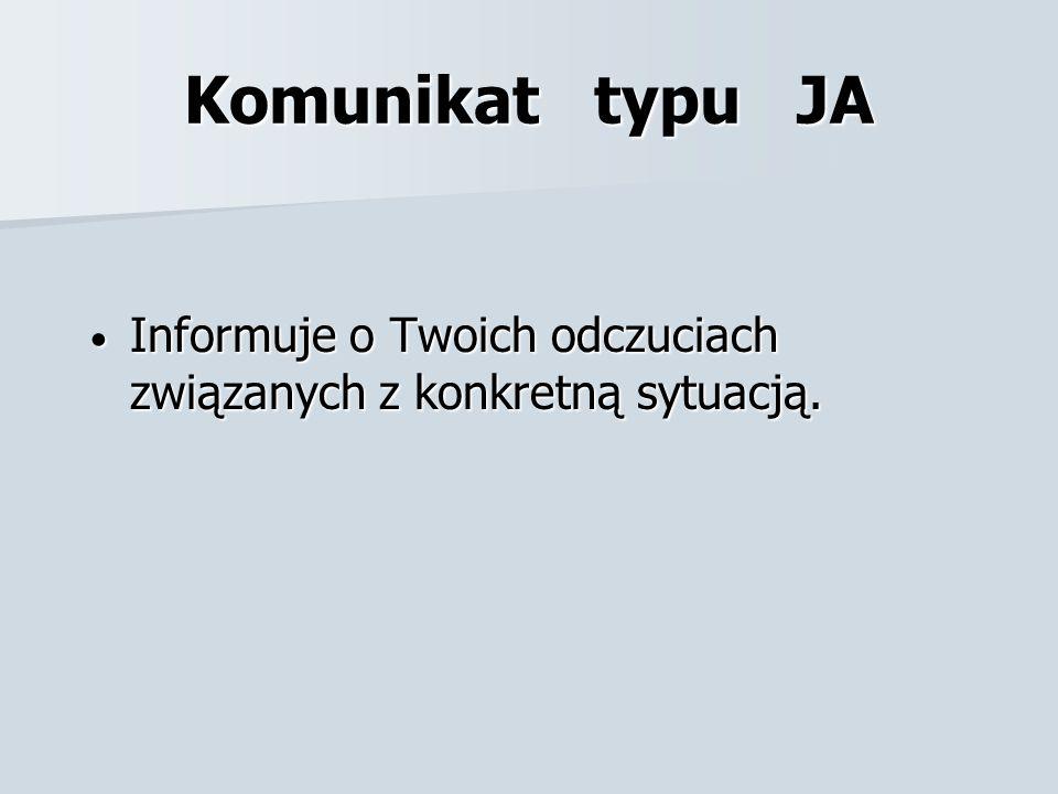Komunikat typu JA Informuje o Twoich odczuciach związanych z konkretną sytuacją.