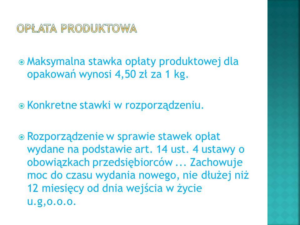 Opłata produktowa Maksymalna stawka opłaty produktowej dla opakowań wynosi 4,50 zł za 1 kg. Konkretne stawki w rozporządzeniu.