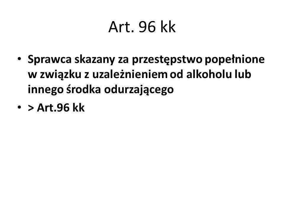 Art. 96 kk Sprawca skazany za przestępstwo popełnione w związku z uzależnieniem od alkoholu lub innego środka odurzającego.