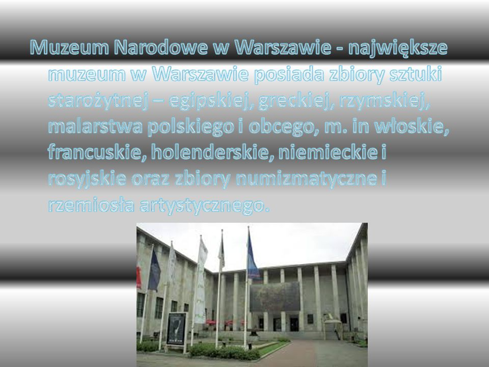 Muzeum Narodowe w Warszawie - największe muzeum w Warszawie posiada zbiory sztuki starożytnej – egipskiej, greckiej, rzymskiej, malarstwa polskiego i obcego, m.