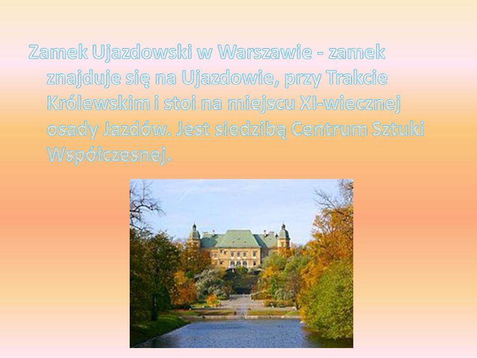 Zamek Ujazdowski w Warszawie - zamek znajduje się na Ujazdowie, przy Trakcie Królewskim i stoi na miejscu XI-wiecznej osady Jazdów.