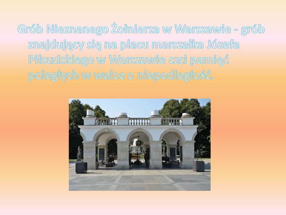 Grób Nieznanego Żołnierza w Warszawie - grób znajdujący się na placu marszałka Józefa Piłsudskiego w Warszawie czci pamięć poległych w walce o niepodległość.