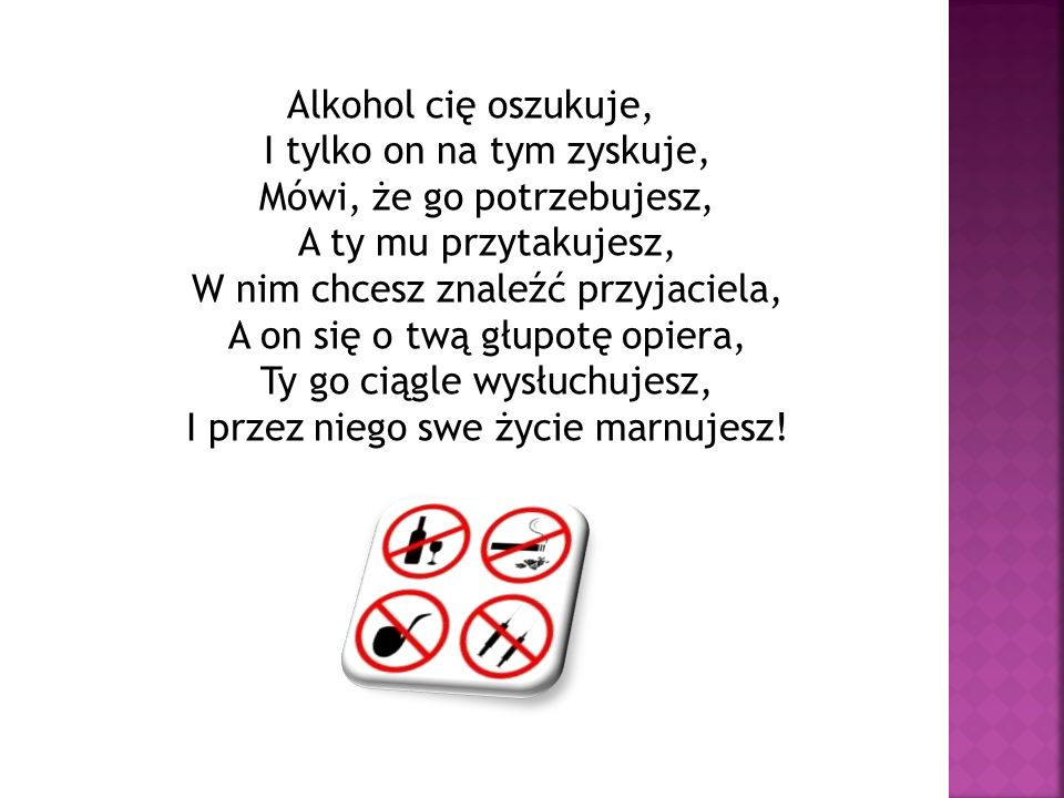 Alkohol cię oszukuje, I tylko on na tym zyskuje, Mówi, że go potrzebujesz, A ty mu przytakujesz, W nim chcesz znaleźć przyjaciela, A on się o twą głupotę opiera, Ty go ciągle wysłuchujesz, I przez niego swe życie marnujesz!