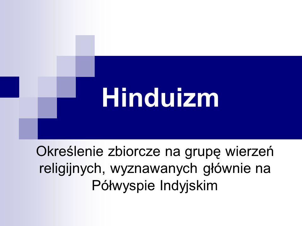 Hinduizm Określenie zbiorcze na grupę wierzeń religijnych, wyznawanych głównie na Półwyspie Indyjskim.