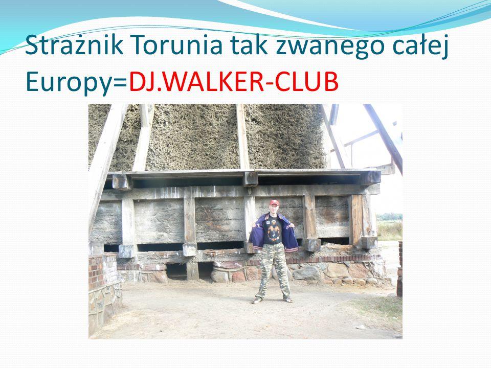 Strażnik Torunia tak zwanego całej Europy=DJ.WALKER-CLUB