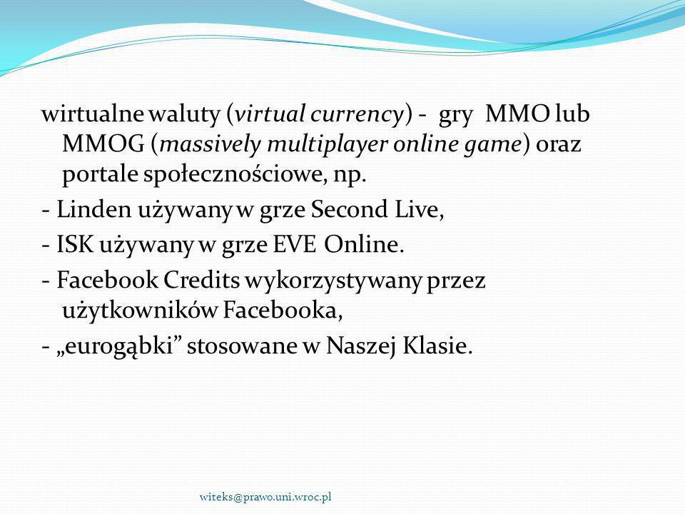 """wirtualne waluty (virtual currency) - gry MMO lub MMOG (massively multiplayer online game) oraz portale społecznościowe, np. - Linden używany w grze Second Live, - ISK używany w grze EVE Online. - Facebook Credits wykorzystywany przez użytkowników Facebooka, - """"eurogąbki stosowane w Naszej Klasie."""