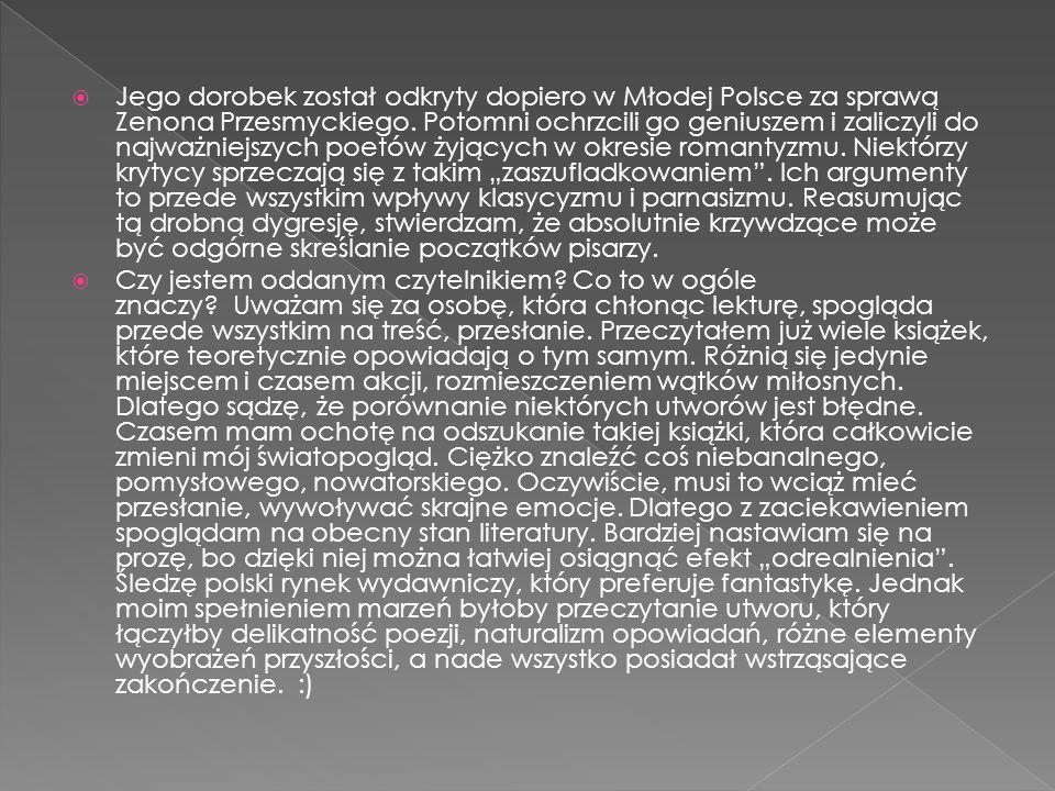 """Jego dorobek został odkryty dopiero w Młodej Polsce za sprawą Zenona Przesmyckiego. Potomni ochrzcili go geniuszem i zaliczyli do najważniejszych poetów żyjących w okresie romantyzmu. Niektórzy krytycy sprzeczają się z takim """"zaszufladkowaniem . Ich argumenty to przede wszystkim wpływy klasycyzmu i parnasizmu. Reasumując tą drobną dygresję, stwierdzam, że absolutnie krzywdzące może być odgórne skreślanie początków pisarzy."""