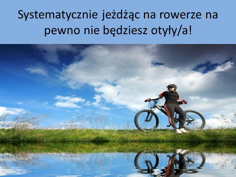 Systematycznie jeżdżąc na rowerze na pewno nie będziesz otyły/a!