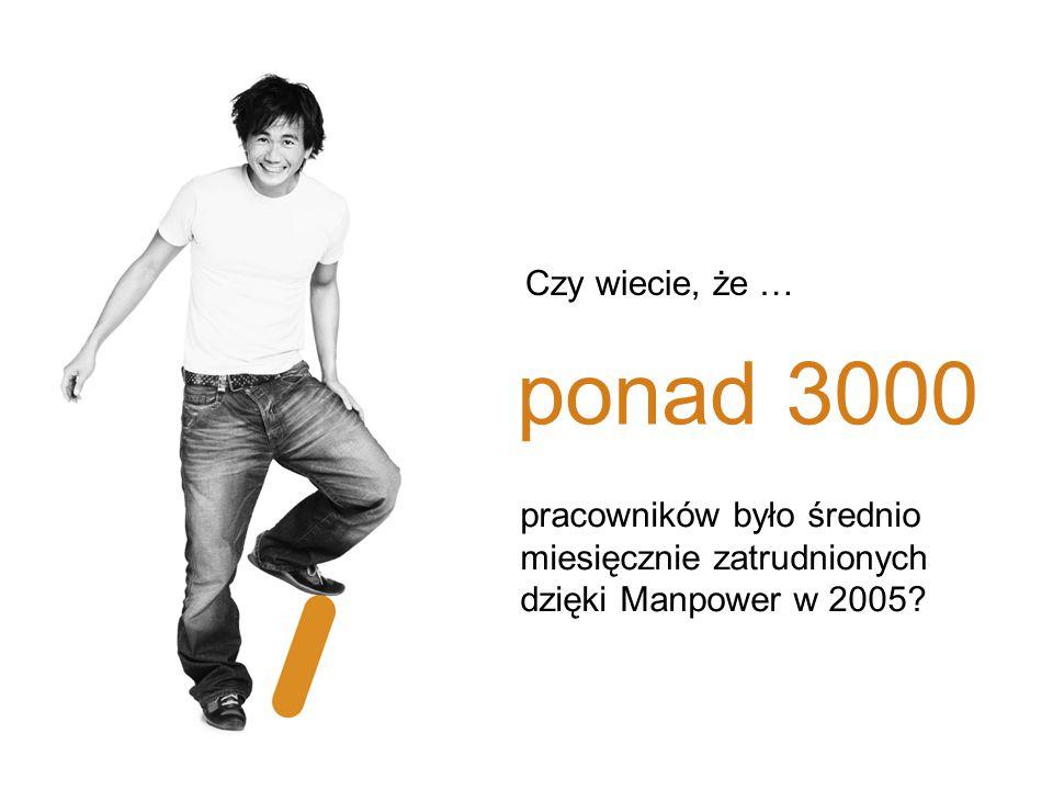 Czy wiecie, że … ponad 3000. pracowników było średnio miesięcznie zatrudnionych dzięki Manpower w 2005