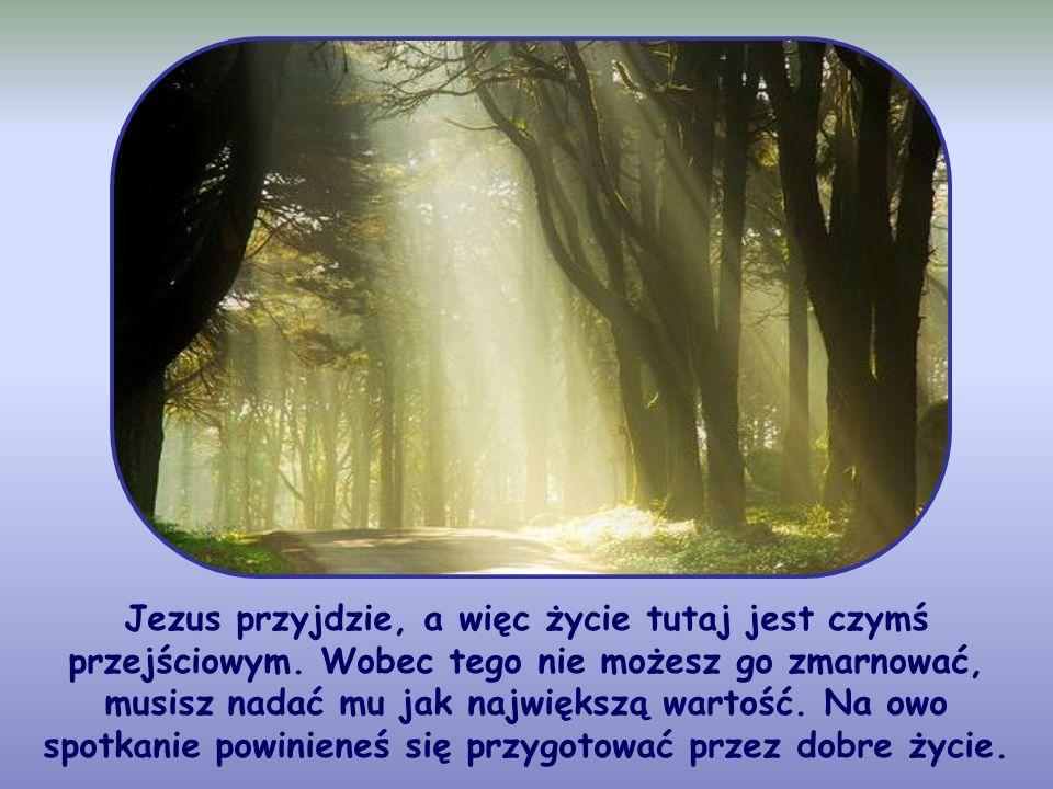 Jezus przyjdzie, a więc życie tutaj jest czymś przejściowym