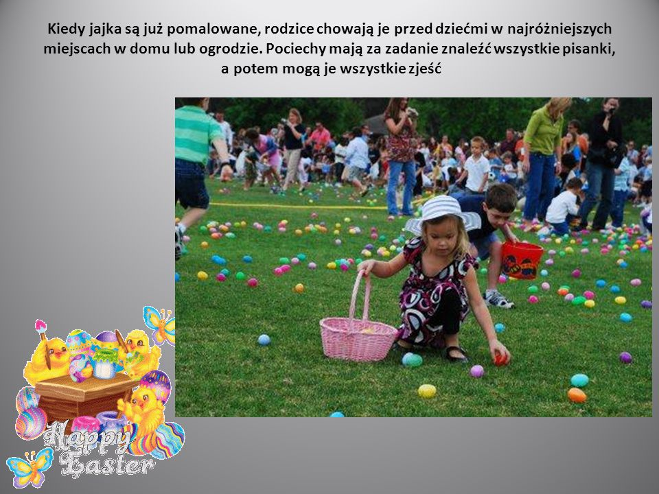Kiedy jajka są już pomalowane, rodzice chowają je przed dziećmi w najróżniejszych miejscach w domu lub ogrodzie.