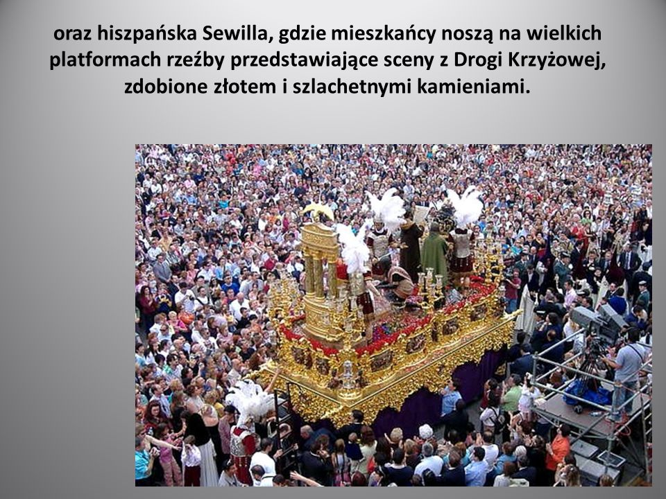 oraz hiszpańska Sewilla, gdzie mieszkańcy noszą na wielkich platformach rzeźby przedstawiające sceny z Drogi Krzyżowej, zdobione złotem i szlachetnymi kamieniami.