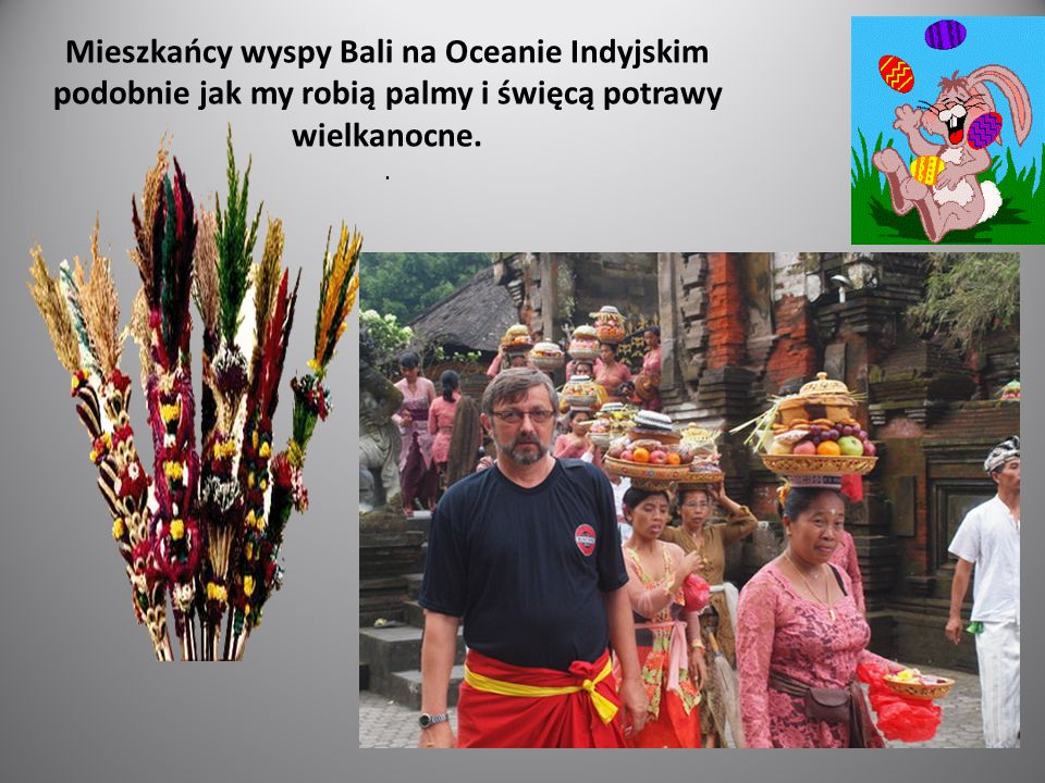 Mieszkańcy wyspy Bali na Oceanie Indyjskim podobnie jak my robią palmy i święcą potrawy wielkanocne.