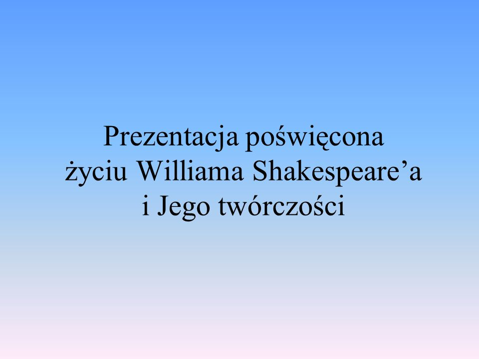 Prezentacja poświęcona życiu Williama Shakespeare'a i Jego twórczości