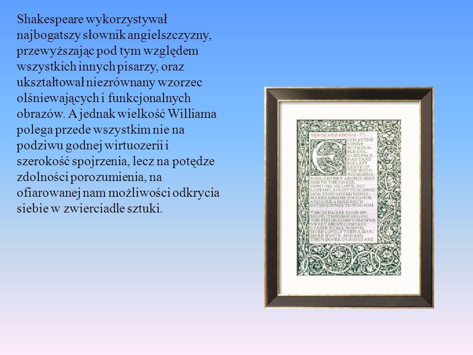 Shakespeare wykorzystywał najbogatszy słownik angielszczyzny, przewyższając pod tym względem wszystkich innych pisarzy, oraz ukształtował niezrównany wzorzec olśniewających i funkcjonalnych obrazów.