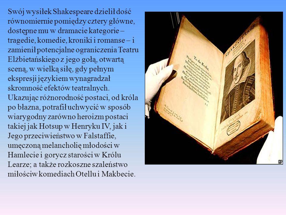 Swój wysiłek Shakespeare dzielił dość równomiernie pomiędzy cztery główne, dostępne mu w dramacie kategorie – tragedie, komedie, kroniki i romanse – i zamienił potencjalne ograniczenia Teatru Elżbietańskiego z jego gołą, otwartą sceną, w wielką siłę, gdy pełnym ekspresji językiem wynagradzał skromność efektów teatralnych.