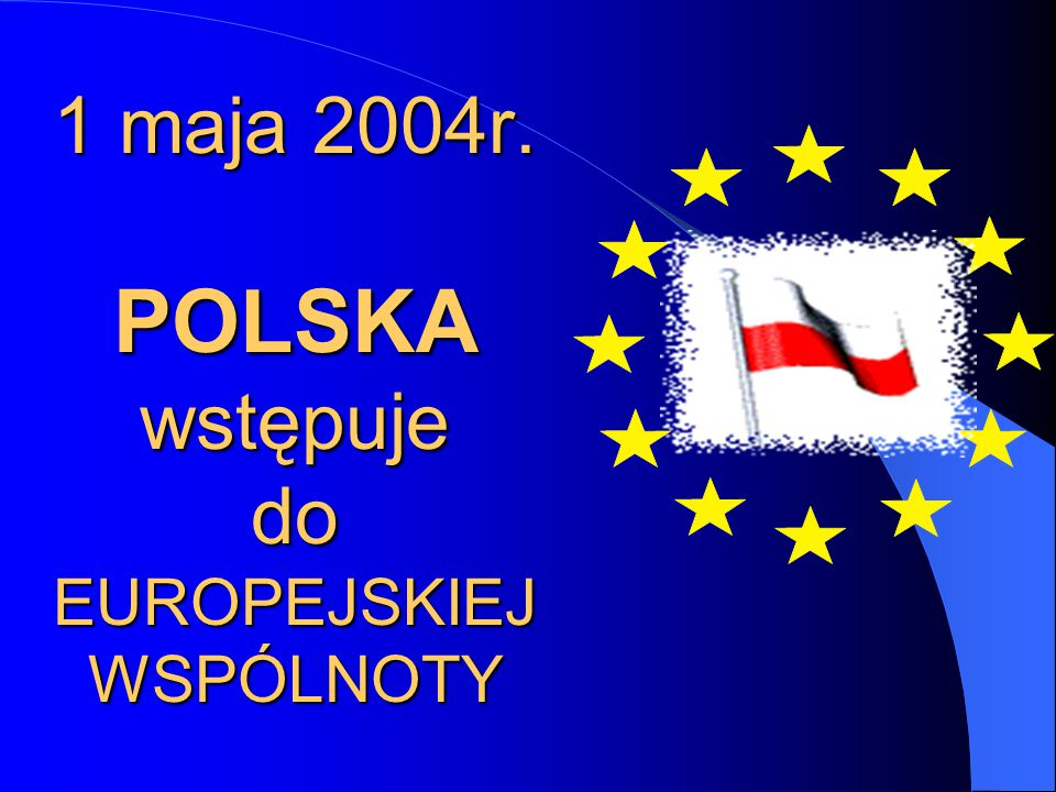 1 maja 2004r. POLSKA wstępuje do EUROPEJSKIEJ WSPÓLNOTY