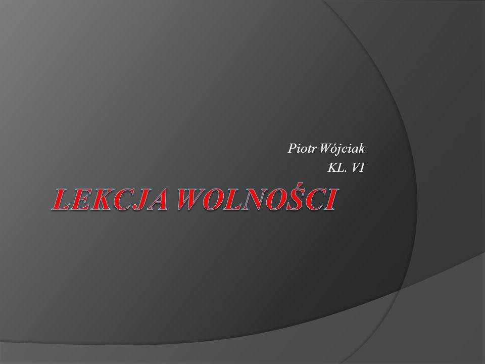Piotr Wójciak KL. VI Lekcja Wolności