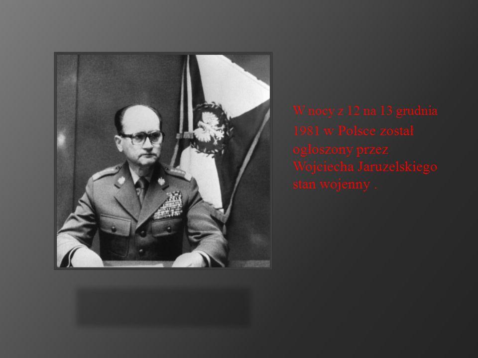 W nocy z 12 na 13 grudnia 1981 w Polsce został ogłoszony przez Wojciecha Jaruzelskiego stan wojenny .