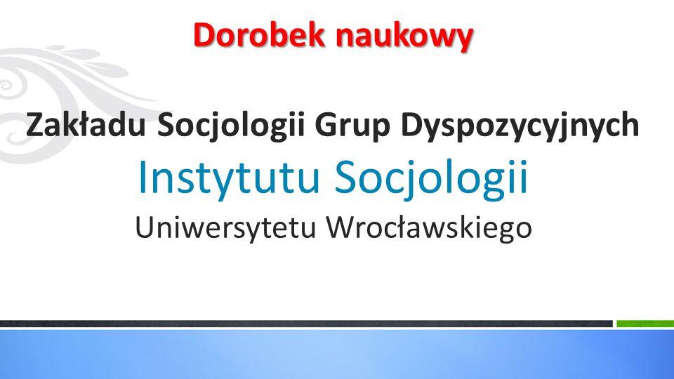 Dorobek naukowy Zakładu Socjologii Grup Dyspozycyjnych Instytutu Socjologii Uniwersytetu Wrocławskiego
