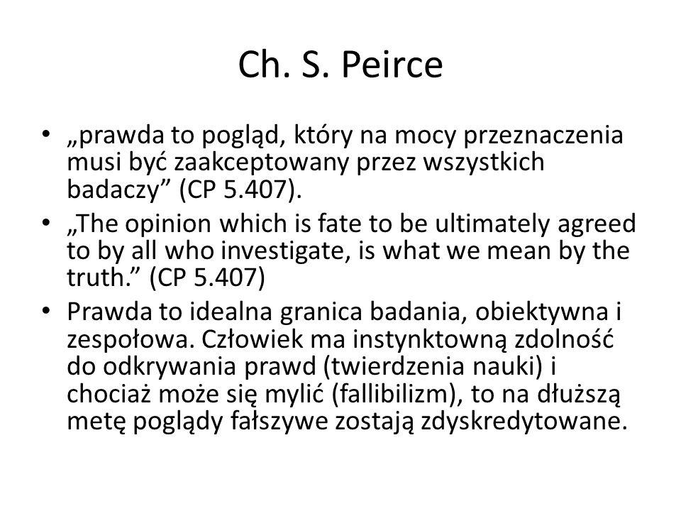 """Ch. S. Peirce """"prawda to pogląd, który na mocy przeznaczenia musi być zaakceptowany przez wszystkich badaczy (CP 5.407)."""