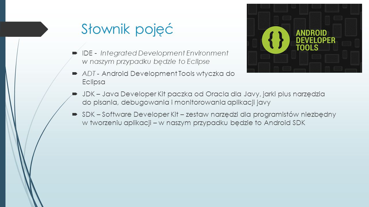 Słownik pojęć IDE - Integrated Development Environment w naszym przypadku będzie to Eclipse. ADT - Android Development Tools wtyczka do Eclipsa.