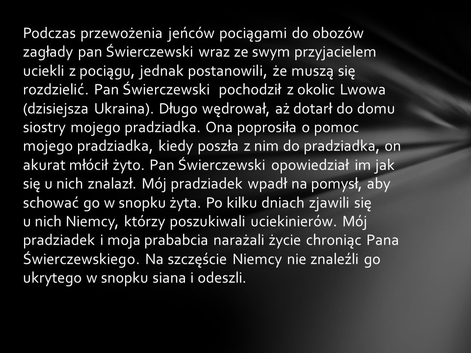 Podczas przewożenia jeńców pociągami do obozów zagłady pan Świerczewski wraz ze swym przyjacielem uciekli z pociągu, jednak postanowili, że muszą się rozdzielić.