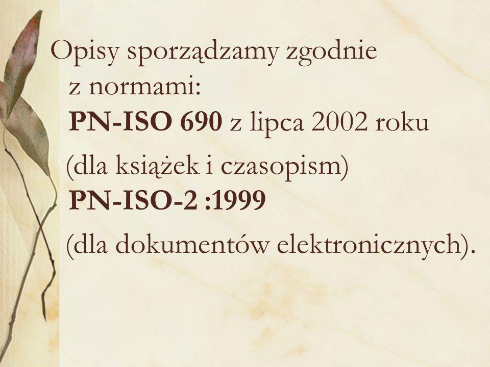 Opisy sporządzamy zgodnie z normami: PN-ISO 690 z lipca 2002 roku