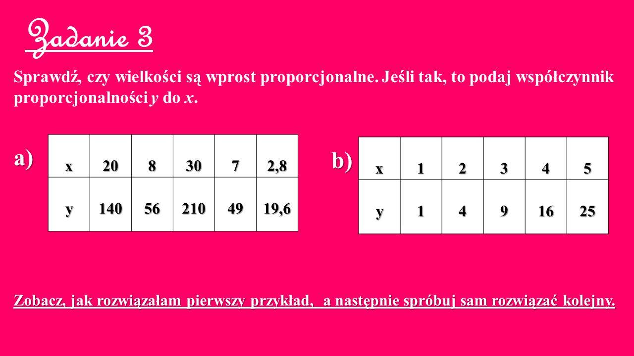 Zadanie 3 Sprawdź, czy wielkości są wprost proporcjonalne. Jeśli tak, to podaj współczynnik. proporcjonalności y do x.