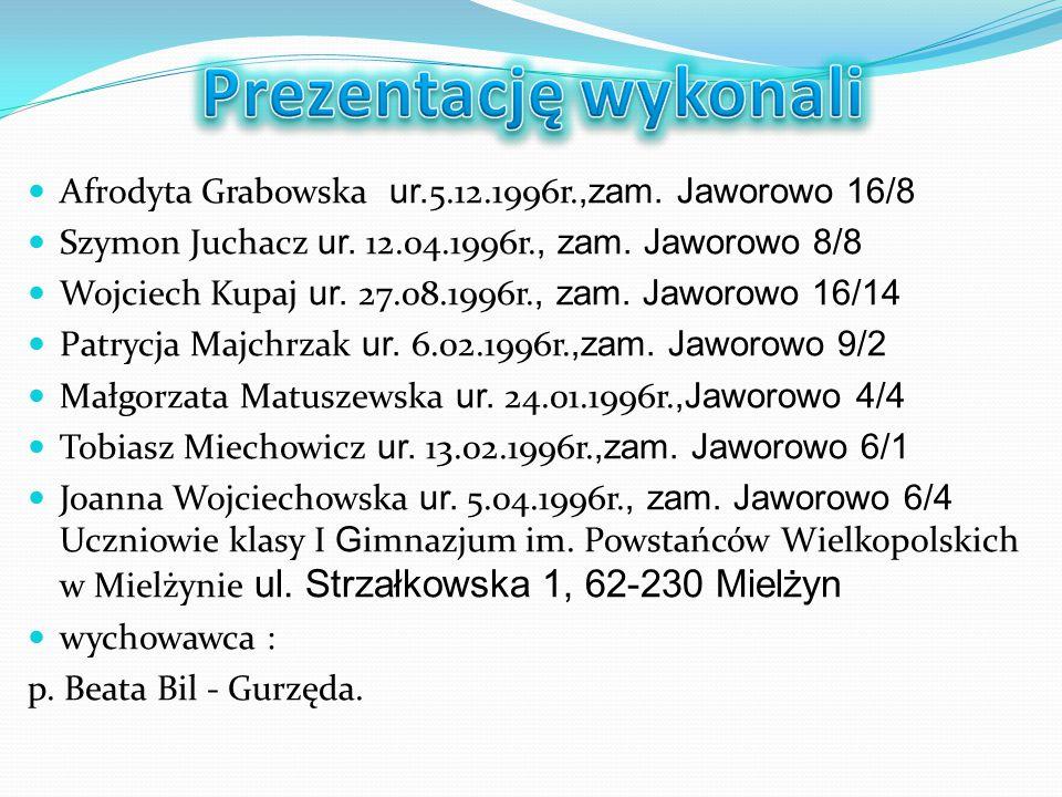Prezentację wykonali Afrodyta Grabowska ur.5.12.1996r.,zam. Jaworowo 16/8. Szymon Juchacz ur. 12.04.1996r., zam. Jaworowo 8/8.