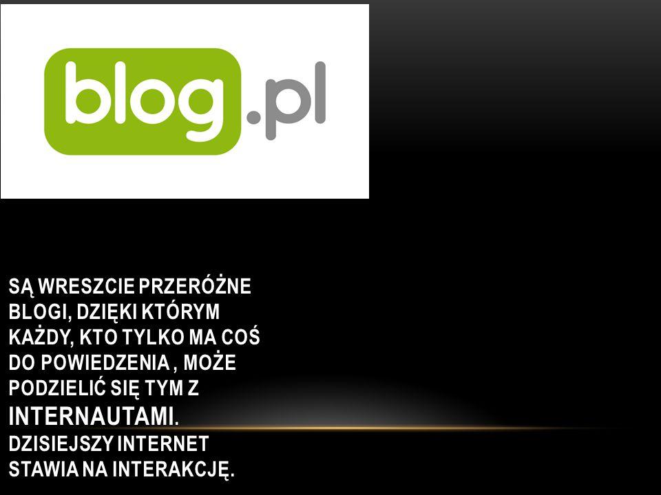 Są wreszcie przeróżne blogi, dzięki którym każdy, kto tylko ma coś do powiedzenia , może podzielić się tym z internautami.
