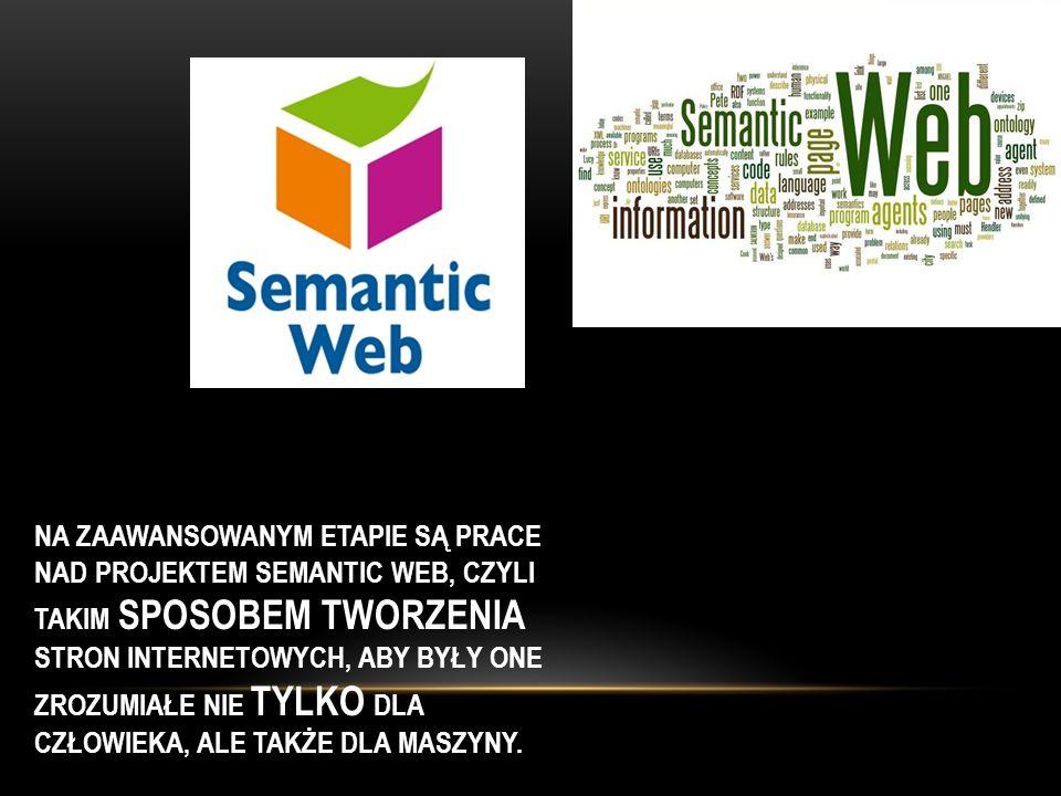 Na zaawansowanym etapie są prace nad projektem Semantic Web, czyli takim sposobem tworzenia stron internetowych, aby były one zrozumiałe nie tylko dla człowieka, ale także dla maszyny.