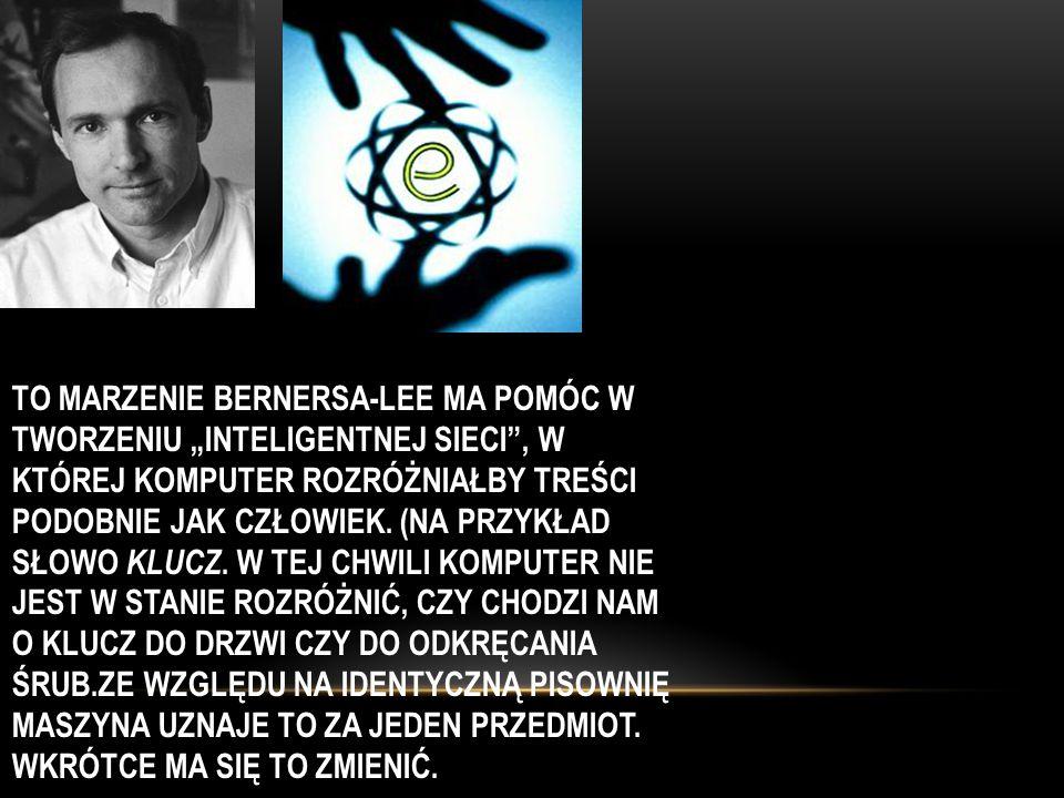 """To marzenie Bernersa-Lee ma pomóc w tworzeniu """"inteligentnej sieci , w której komputer rozróżniałby treści podobnie jak człowiek."""