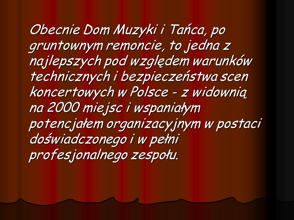 Obecnie Dom Muzyki i Tańca, po gruntownym remoncie, to jedna z najlepszych pod względem warunków technicznych i bezpieczeństwa scen koncertowych w Polsce - z widownią na 2000 miejsc i wspaniałym potencjałem organizacyjnym w postaci doświadczonego i w pełni profesjonalnego zespołu.