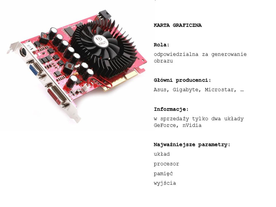 KARTA GRAFICZNA Rola: odpowiedzialna za generowanie obrazu. Główni producenci: Asus, Gigabyte, Microstar, …
